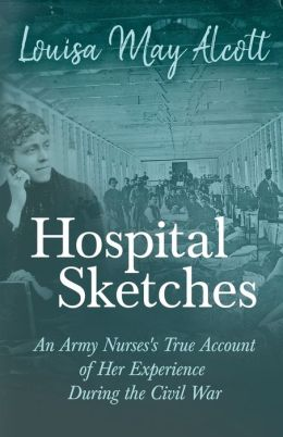 Hospital Sketches: An Army Nurses's True Account of Her Experience during the Civil War