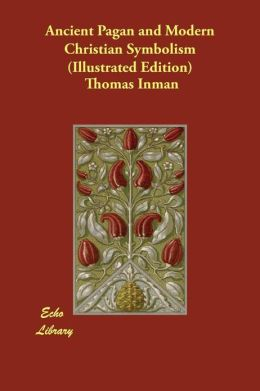 Ancient Pagan and Modern Christian Symbolism (Illustrated Edition)