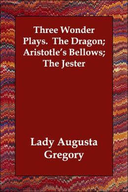 Three Wonder Plays. The Dragon; Aristotle's Bellows; The Jester