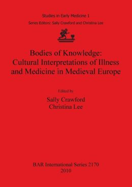 Bodies of Knowledge: Cultural Interpretations of Illness and Medicine in Medieval Europe