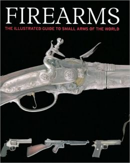 Firearms: The Illustrated Guide to Small Arms of the World