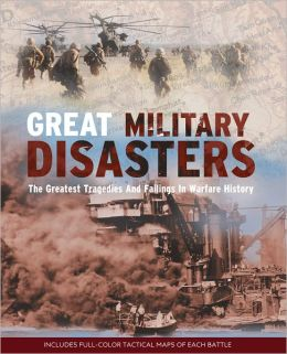 Great Military Disasters: The Greatest Tragedies and Failings in Warfare History