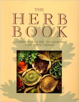The Herb Book: A Complete Guide to Growing and Using Herbs