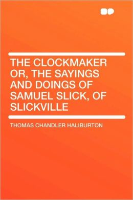 The Clockmaker Or, The Sayings And Doings Of Samuel Slick, Of Slickville