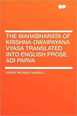 The Mahabharata Of Krishna-Dwaipayana Vyasa Translated Into English Prose. Adi Parva