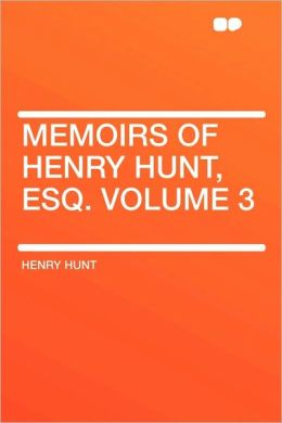 Memoirs Of Henry Hunt, Esq. Volume 3