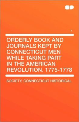 Orderly Book And Journals Kept By Connecticut Men While Taking Part In The American Revolution. 1775-1778 Vol 7