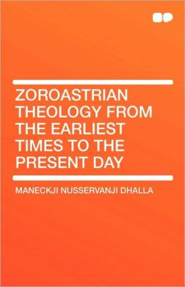 Zoroastrian Theology From the Earliest Times to the Present Day
