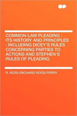 Common-Law Pleading: Its History and Principles: Including Dicey's Rules Concerning Parties to Actions and Stephen's Rules of Pleading