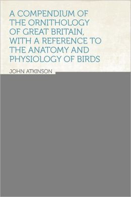 A Compendium of the Ornithology of Great Britain, With a Reference to the Anatomy and Physiology of Birds