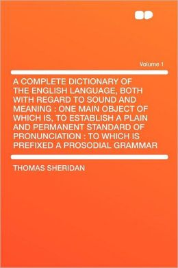 A Complete Dictionary of the English Language, Both With Regard to Sound and Meaning: One Main Object of Which Is, to Establish a Plain and Permanent Standard of Pronunciation : to Which Is Prefixed a Prosodial Grammar Volume 1