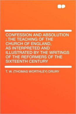 Confession and Absolution: the Teaching of the Church of England, as Interpreted and Illustrated by the Writings of the Reformers of the Sixteenth Century