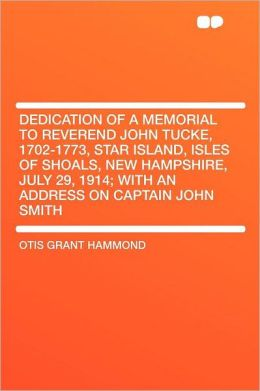 Dedication of a Memorial to Reverend John Tucke, 1702-1773, Star Island, Isles of Shoals, New Hampshire, July 29, 1914; With an Address on Captain Joh