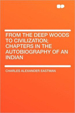 From the Deep Woods to Civilization; Chapters in the Autobiography of an Indian