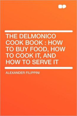The Delmonico Cook Book: How to Buy Food, How to Cook It, and How to Serve It