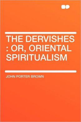 The Dervishes: Or, Oriental Spiritualism
