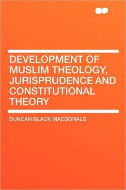 Development of Muslim Theology, Jurisprudence and Constitutional Theory