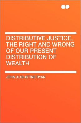 Distributive Justice, the Right and Wrong of Our Present Distribution of Wealth