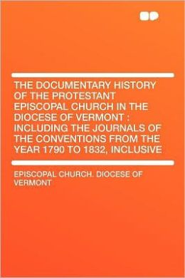 The Documentary History of the Protestant Episcopal Church in the Diocese of Vermont: Including the Journals of the Conventions From the Year 1790 to 1832, Inclusive
