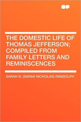 The Domestic Life of Thomas Jefferson; Compiled From Family Letters and Reminiscences