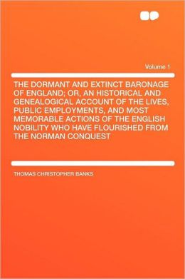 The Dormant and Extinct Baronage of England; Or, an Historical and Genealogical Account of the Lives, Public Employments, and Most Memorable Actions of the English Nobility Who Have Flourished From the Norman Conquest Volume 1
