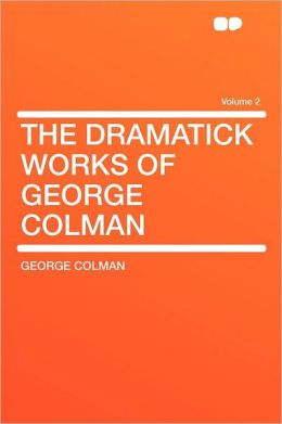 The Dramatick Works of George Colman Volume 2