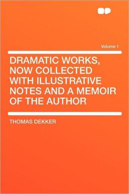 Dramatic Works, Now Collected With Illustrative Notes and a Memoir of the Author Volume 1