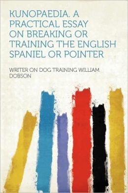 Kunopaedia. a Practical Essay on Breaking or Training the English Spaniel or Pointer