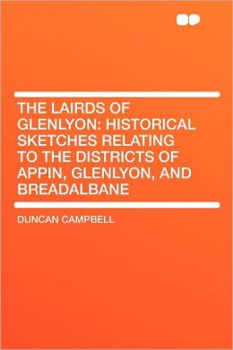 The Lairds of Glenlyon: Historical Sketches Relating to the Districts of Appin, Glenlyon, and Breadalbane