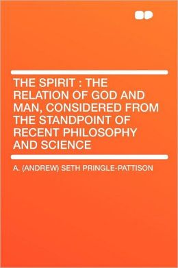 The Spirit: the Relation of God and Man, Considered From the Standpoint of Recent Philosophy and Science