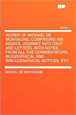 Works of Michael de Montaigne; Comprising His Essays, Journey Into Italy, and Letters, with Notes from All the Commentators, Biographical and Bibliogr