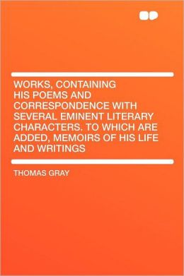 Works, Containing His Poems and Correspondence with Several Eminent Literary Characters. to Which Are Added, Memoirs of His Life and Writings