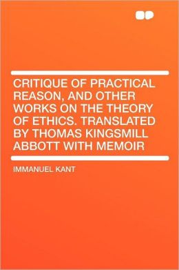 Critique of Practical Reason, and Other Works on the Theory of Ethics. Translated by Thomas Kingsmill Abbott With Memoir