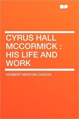 Cyrus Hall McCormick: His Life and Work