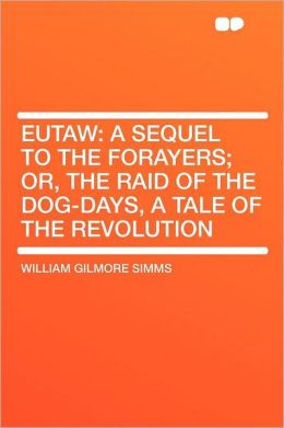 Eutaw: a Sequel to the Forayers; Or, the Raid of the Dog-days, a Tale of the Revolution