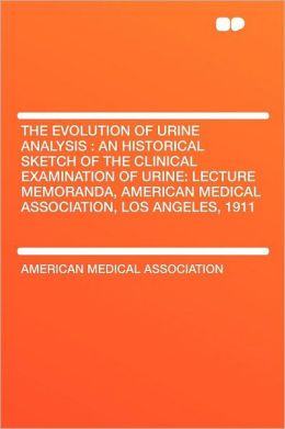 The Evolution of Urine Analysis: an Historical Sketch of the Clinical Examination of Urine: Lecture Memoranda, American Medical Association, Los Angeles, 1911