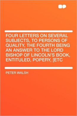Four Letters on Several Subjects, to Persons of Quality, the Fourth Being an Answer to the Lord Bishop of Lincoln's Book, Entituled, Popery, [etc