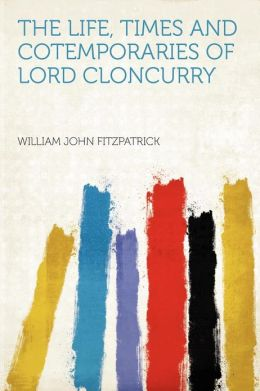 The Life, Times and Cotemporaries of Lord Cloncurry