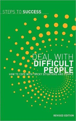 Deal With Difficult People: How To Cope With Tricky Situations And People