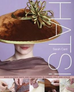 Hats!: Making Classic Hats and Headpieces in Fabric, Felt and Straw