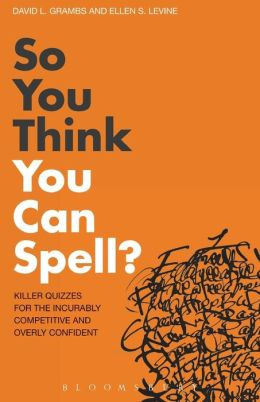So You Think You Can Spell?: Killer Quizzes for the Incurably Competitive and Overly Confident. by David L. Grambs, Ellen S. Levine