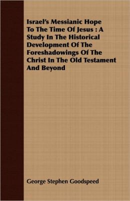 Israel's Messianic Hope to the Time of Jesus: A Study in the Historical Development of the Foreshadowings of the Christ in the Old Testament and Beyon
