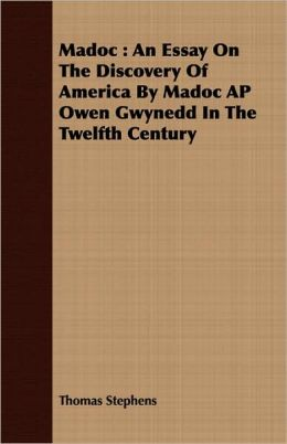 Madoc: An Essay on the Discovery of America by Madoc AP Owen Gwynedd in the Twelfth Century
