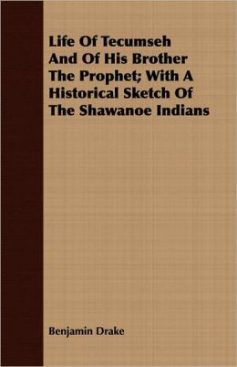 Life of Tecumseh and of His Brother the Prophet; With a Historical Sketch of the Shawanoe Indians