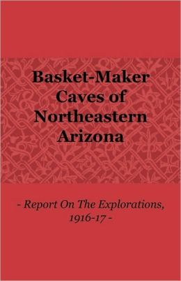 Basket-Maker Caves Of Northeastern Arizona - Report On The Explorations, 1916-17