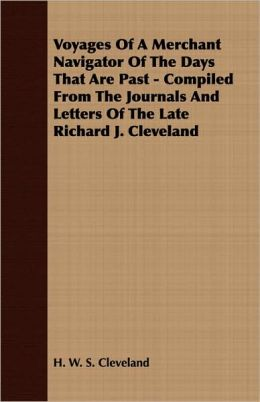 Voyages of a Merchant Navigator of the Days That Are Past - Compiled from the Journals and Letters of the Late Richard J. Cleveland