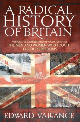 A Radical History of Britain: Visionaries, Rebels and Revolutionaries: The Men and Women Who Fought for Our Freedoms