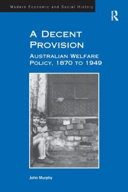 A Decent Provision-Australia Welfare Policy, 1870 to 1949