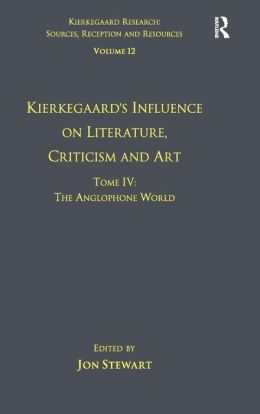 Volume 12, Tome IV: Kierkegaard's Influence on Literature, Criticism and Art