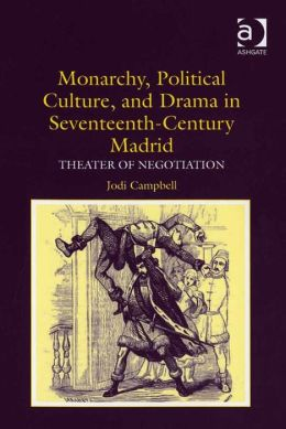 Monarchy, Political Culture, and Drama in Seventeenth-Century Madrid: Theater of Negotiation